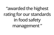 awarded the highest rating for our standards in food safety management